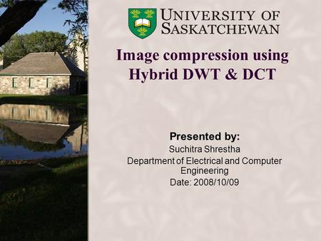 Image compression using Hybrid DWT & DCT Presented by: Suchitra Shrestha Department of Electrical and Computer Engineering Date: 2008/10/09.
