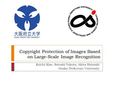 Copyright Protection of Images Based on Large-Scale Image Recognition Koichi Kise, Satoshi Yokota, Akira Shiozaki Osaka Prefecture University.