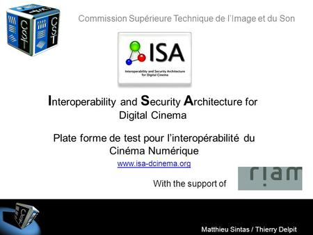 ISA Matthieu Sintas / Thierry Delpit I nteroperability and S ecurity A rchitecture for Digital Cinema Matthieu Sintas / Thierry Delpit With the support.