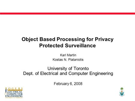 Object Based Processing for Privacy Protected Surveillance Karl Martin Kostas N. Plataniotis University of Toronto Dept. of Electrical and Computer Engineering.