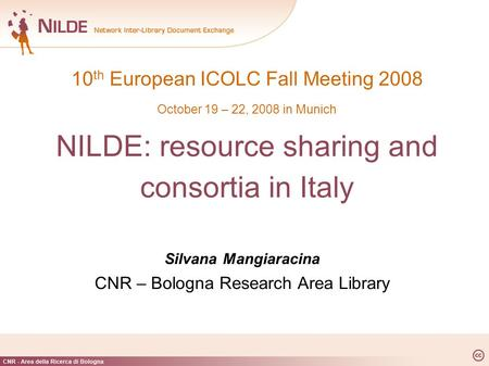 10 th European ICOLC Fall Meeting 2008 October 19 – 22, 2008 in Munich NILDE: resource sharing and consortia in Italy Silvana Mangiaracina CNR – Bologna.