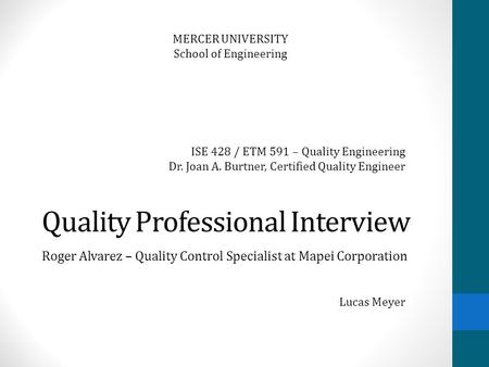Quality Professional Interview Roger Alvarez – Quality Control Specialist at Mapei Corporation MERCER UNIVERSITY School of Engineering Lucas Meyer ISE.