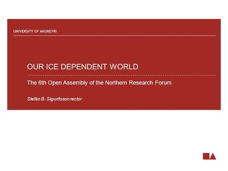 OUR ICE DEPENDENT WORLD The 6th Open Assembly of the Northern Research Forum Stefán B. Sigurðsson rector.