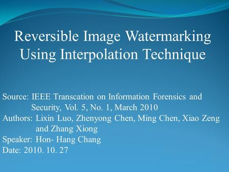 Reversible Image Watermarking Using Interpolation Technique Source: IEEE Transcation on Information Forensics and Security, Vol. 5, No. 1, March 2010 Authors:
