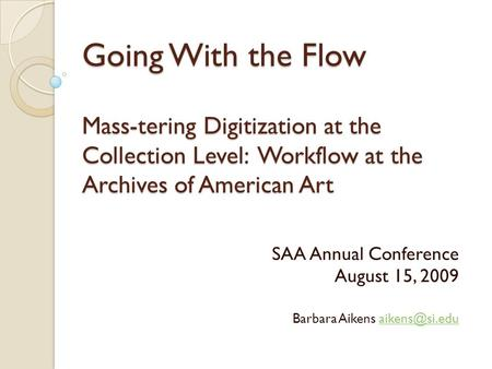 Going With the Flow Mass-tering Digitization at the Collection Level: Workflow at the Archives of American Art SAA Annual Conference August 15, 2009 Barbara.