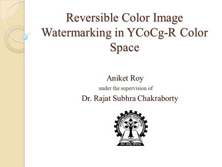 Reversible Color Image Watermarking in YCoCg-R Color Space Aniket Roy under the supervision of Dr. Rajat Subhra Chakraborty.