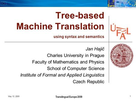 May 13, 2009 1 Translingual Europe 2009 Tree-based Machine Translation using syntax and semantics Jan Hajič Charles University in Prague Faculty of Mathematics.