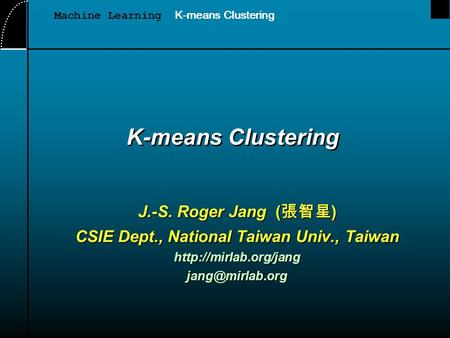 K-means Clustering J.-S. Roger Jang ( 張智星 ) CSIE Dept., National Taiwan Univ., Taiwan Machine Learning K-means Clustering.