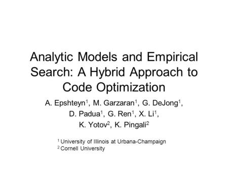 Analytic Models and Empirical Search: A Hybrid Approach to Code Optimization A. Epshteyn 1, M. Garzaran 1, G. DeJong 1, D. Padua 1, G. Ren 1, X. Li 1,