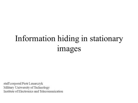 Information hiding in stationary images staff corporal Piotr Lenarczyk Military Uniwersity of Technology Institute of Electronics and Telecomunication.