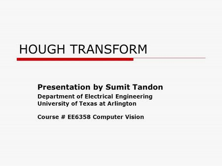 HOUGH TRANSFORM Presentation by Sumit Tandon Department of Electrical Engineering University of Texas at Arlington Course # EE6358 Computer Vision.
