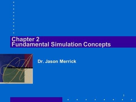 1 Chapter 2 Fundamental Simulation Concepts Dr. Jason Merrick.