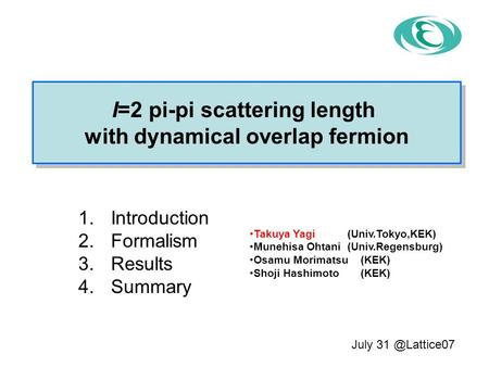 1.Introduction 2.Formalism 3.Results 4.Summary I=2 pi-pi scattering length with dynamical overlap fermion I=2 pi-pi scattering length with dynamical overlap.