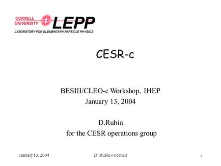 January 13, 2004D. Rubin - Cornell1 CESR-c BESIII/CLEO-c Workshop, IHEP January 13, 2004 D.Rubin for the CESR operations group.