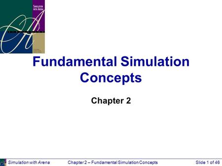 Simulation with ArenaChapter 2 – Fundamental Simulation ConceptsSlide 1 of 46 Fundamental Simulation Concepts Chapter 2.