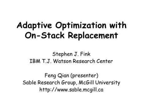 Adaptive Optimization with On-Stack Replacement Stephen J. Fink IBM T.J. Watson Research Center Feng Qian (presenter) Sable Research Group, McGill University.