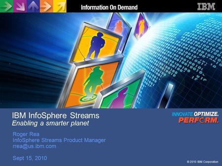 © 2010 IBM Corporation IBM InfoSphere Streams Enabling a smarter planet Roger Rea InfoSphere Streams Product Manager Sept 15, 2010.