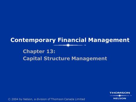© 2004 by Nelson, a division of Thomson Canada Limited Contemporary Financial Management Chapter 13: Capital Structure Management.
