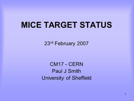 1 MICE TARGET STATUS 23 rd February 2007 CM17 - CERN Paul J Smith University of Sheffield.