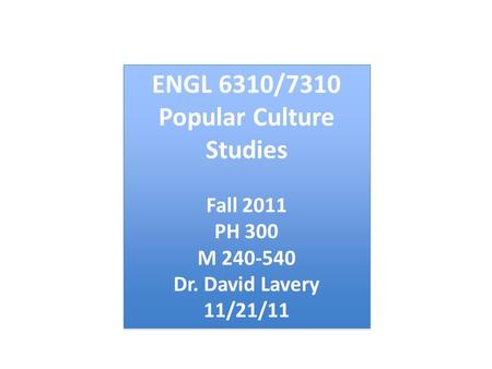 ENGL 6310/7310 Popular Culture Studies Fall 2011 PH 300 M 240-540 Dr. David Lavery 11/21/11 ENGL 6310/7310 Popular Culture Studies Fall 2011 PH 300 M 240-540.
