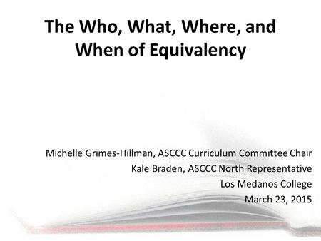 The Who, What, Where, and When of Equivalency Michelle Grimes-Hillman, ASCCC Curriculum Committee Chair Kale Braden, ASCCC North Representative Los Medanos.
