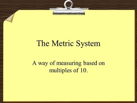 The Metric System A way of measuring based on multiples of 10.
