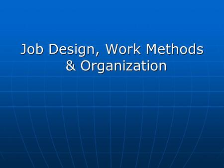 <strong>Job</strong> Design, Work Methods & Organization. A. <strong>Job</strong> Design B. Methods Analysis & Improvement C. Work Standards D. Work Observation & Measurement E. Work Environment.