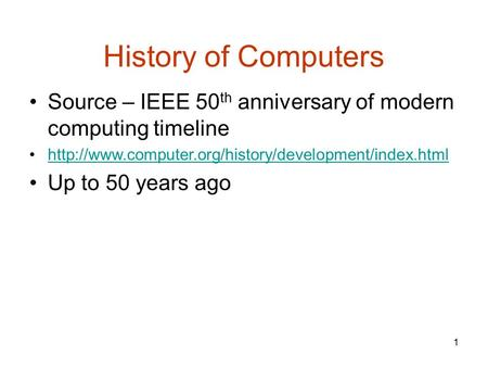 1 History of Computers Source – IEEE 50 th anniversary of modern computing timeline  Up to 50 years.