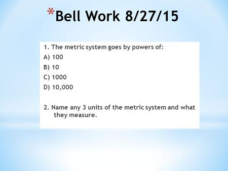 * Bell Work 8/27/15 1. The metric system goes by powers of: A) 100 B) 10 C) 1000 D) 10,000 2. Name any 3 units of the metric system and what they measure.