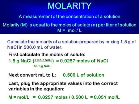 MOLARITY A measurement of the concentration of a solution Molarity (M) is equal to the moles of solute (n) per liter of solution M = mol / L Calculate.