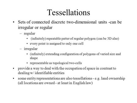 Tessellations Sets of connected discrete two-dimensional units -can be irregular or regular –regular (infinitely) repeatable patter of regular polygon.