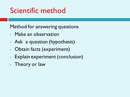 Scientific method Method for answering questions Make an observation Ask a question (hypothesis) Obtain facts (experiment) Explain experiment (conclusion)