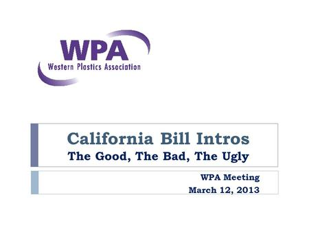 California Bill Intros The Good, The Bad, The Ugly WPA Meeting March 12, 2013.