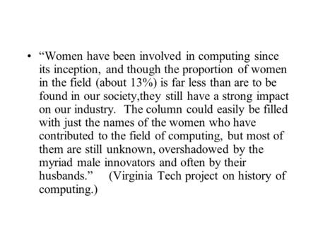 """Women have been involved in computing since its inception, and though the proportion of women in the field (about 13%) is far less than are to be found."