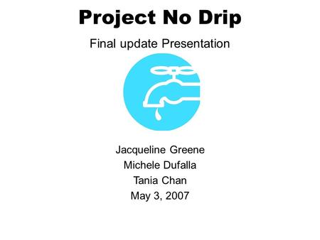 Project No Drip Final update Presentation Jacqueline Greene Michele Dufalla Tania Chan May 3, 2007.