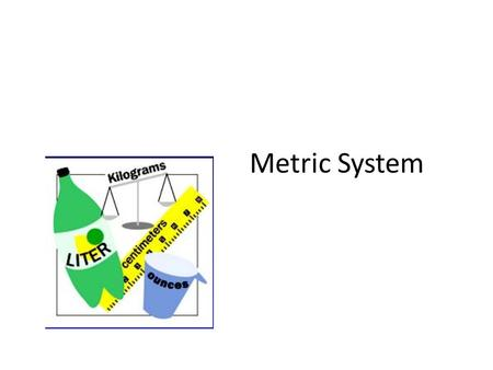 "Metric System. WHY DO WE USE THE METRIC SYSTEM? Almost all other countries are using the metric system ""Other countries' companies are refusing to buy."