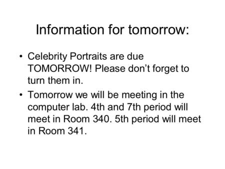 Information for tomorrow: Celebrity Portraits are due TOMORROW! Please don't forget to turn them in. Tomorrow we will be meeting in the computer lab. 4th.