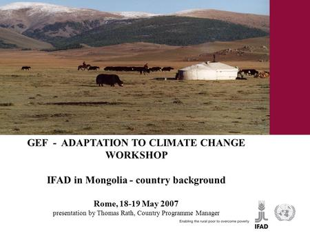 GEF - ADAPTATION TO CLIMATE CHANGE WORKSHOP IFAD in Mongolia - country background Rome, 18-19 May 2007 presentation by Thomas Rath, Country Programme Manager.