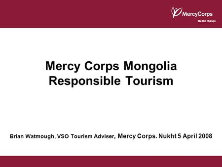 Mercy Corps Mongolia Responsible Tourism Brian Watmough, VSO Tourism Adviser, Mercy Corps. Nukht 5 April 2008.