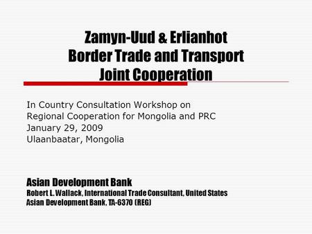 Zamyn-Uud & Erlianhot Border Trade and Transport Joint Cooperation In Country Consultation Workshop on Regional Cooperation for Mongolia and PRC January.