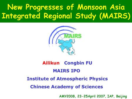 New Progresses of Monsoon Asia Integrated Regional Study (MAIRS) Ailikun Congbin FU MAIRS IPO Institute of Atmospheric Physics Chinese Academy of Sciences.