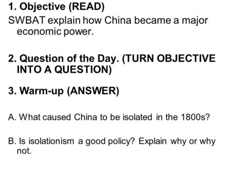 1. Objective (READ) SWBAT explain how China became a major economic power. 2. Question of the Day. (TURN OBJECTIVE INTO A QUESTION) 3. Warm-up (ANSWER)