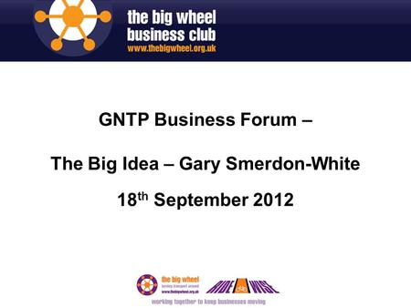 GNTP Business Forum – The Big Idea – Gary Smerdon-White 18 th September 2012.