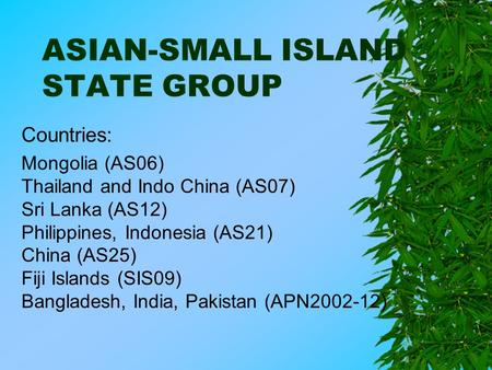 ASIAN-SMALL ISLAND STATE GROUP Countries: Mongolia (AS06) Thailand and Indo China (AS07) Sri Lanka (AS12) Philippines, Indonesia (AS21) China (AS25) Fiji.