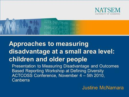 Approaches to measuring disadvantage at a small area level: children and older people Presentation to Measuring Disadvantage and Outcomes Based Reporting.