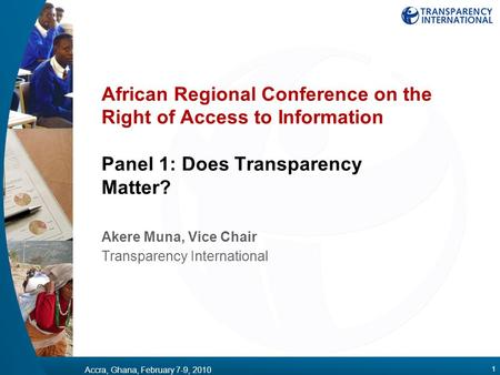 Accra, Ghana, February 7-9, 2010 1 African Regional Conference on the Right of Access to Information Panel 1: Does Transparency Matter? Akere Muna, Vice.