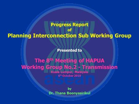 Progress Report of Planning Interconnection Sub Working Group Presented to The 8 th Meeting of HAPUA Working Group No.2 - Transmission Kuala Lumpur, Malaysia.