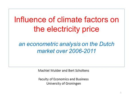 1 Machiel Mulder and Bert Scholtens Faculty of Economics and Business University of Groningen Influence of climate factors on the electricity price an.