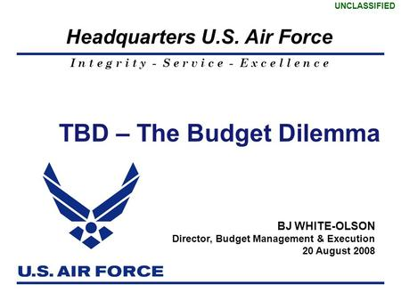 I n t e g r i t y - S e r v i c e - E x c e l l e n c e Headquarters U.S. Air Force UNCLASSIFIED 1 TBD – The Budget Dilemma BJ WHITE-OLSON Director, Budget.