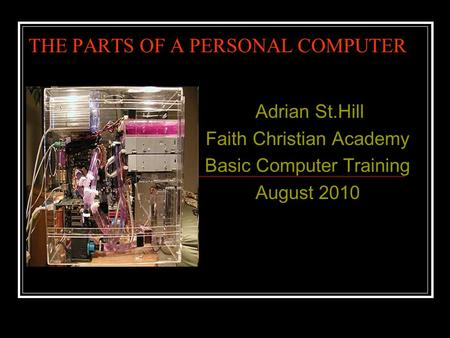 THE PARTS OF A PERSONAL COMPUTER Adrian St.Hill Faith Christian Academy Basic Computer Training August 2010.